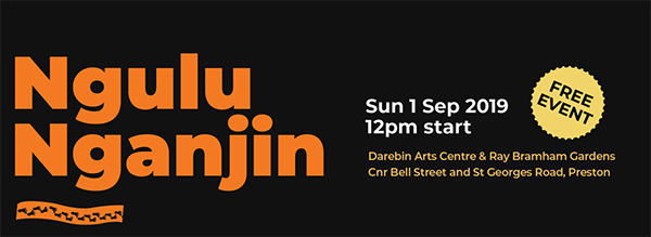 Ngulu Nganjin Sun 1 Sep 2019 12pm start, free event at Darebin Arts Centre & Ray Bramham Gardens, Corner Bell St and St George's Rd, Preston
